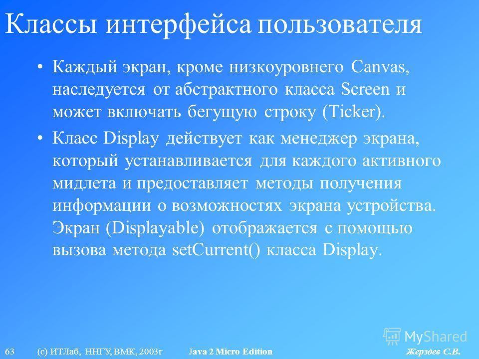 63 (с) ИТЛаб, ННГУ, ВМК, 2003г Java 2 Micro Edition Жерздев С.В. Классы интерфейса пользователя Каждый экран, кроме низкоуровнего Canvas, наследуется от абстрактного класса Screen и может включать бегущую строку (Ticker). Класс Display действует как