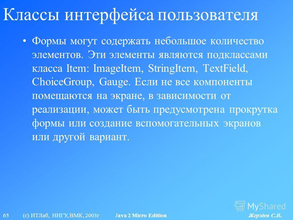 65 (с) ИТЛаб, ННГУ, ВМК, 2003г Java 2 Micro Edition Жерздев С.В. Классы интерфейса пользователя Формы могут содержать небольшое количество элементов. Эти элементы являются подклассами класса Item: ImageItem, StringItem, TextField, ChoiceGroup, Gauge.