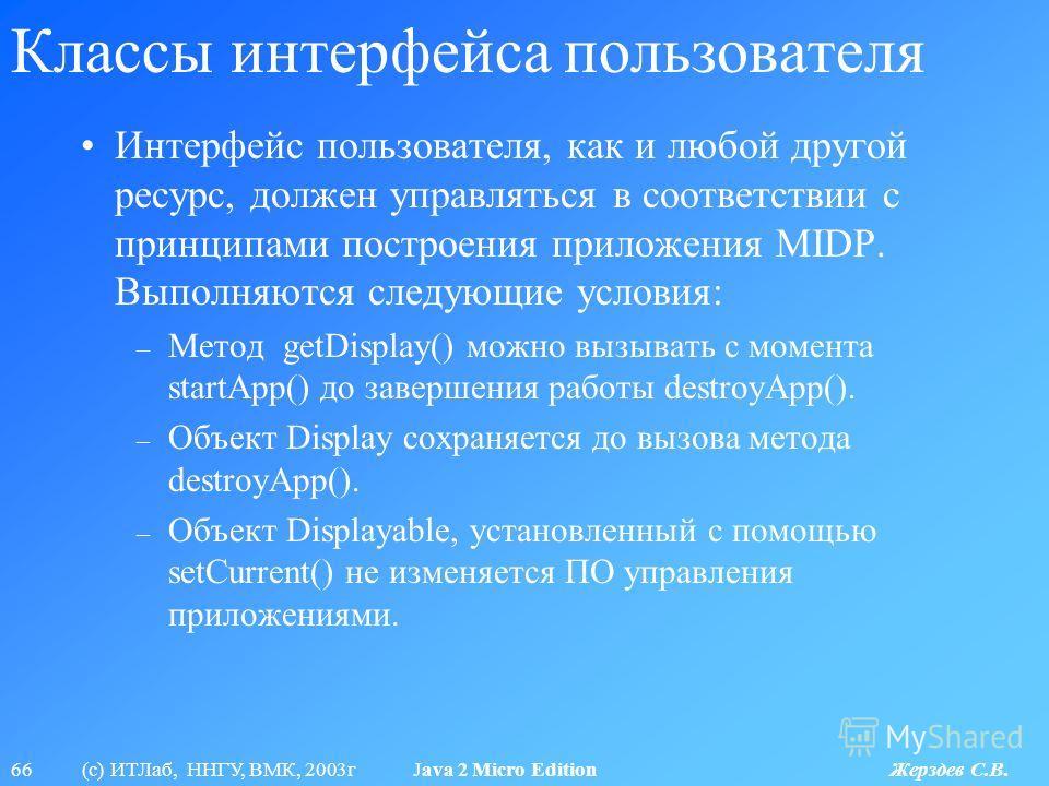 66 (с) ИТЛаб, ННГУ, ВМК, 2003г Java 2 Micro Edition Жерздев С.В. Классы интерфейса пользователя Интерфейс пользователя, как и любой другой ресурс, должен управляться в соответствии с принципами построения приложения MIDP. Выполняются следующие услови