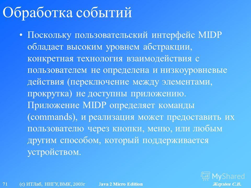 71 (с) ИТЛаб, ННГУ, ВМК, 2003г Java 2 Micro Edition Жерздев С.В. Обработка событий Поскольку пользовательский интерфейс MIDP обладает высоким уровнем абстракции, конкретная технология взаимодействия с пользователем не определена и низкоуровневые дейс