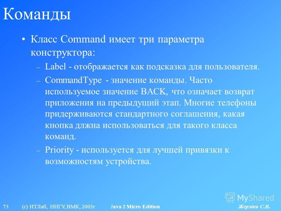 73 (с) ИТЛаб, ННГУ, ВМК, 2003г Java 2 Micro Edition Жерздев С.В. Команды Класс Command имеет три параметра конструктора: – Label - отображается как подсказка для пользователя. – CommandType - значение команды. Часто используемое значение BACK, что оз