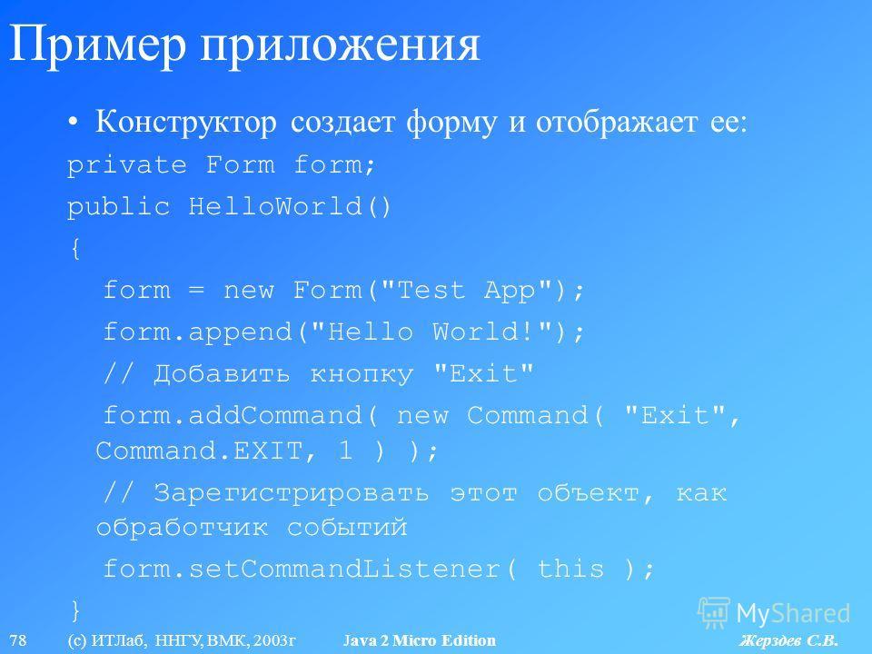78 (с) ИТЛаб, ННГУ, ВМК, 2003г Java 2 Micro Edition Жерздев С.В. Пример приложения Конструктор создает форму и отображает ее: private Form form; public HelloWorld() { form = new Form(