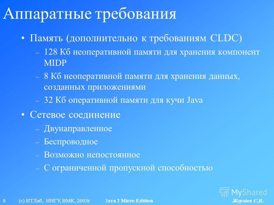 8 (с) ИТЛаб, ННГУ, ВМК, 2003г Java 2 Micro Edition Жерздев С.В. Аппаратные требования Память (дополнительно к требованиям CLDC) – 128 Кб неоперативной памяти для хранения компонент MIDP – 8 Кб неоперативной памяти для хранения данных, созданных прило