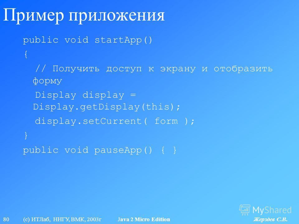 80 (с) ИТЛаб, ННГУ, ВМК, 2003г Java 2 Micro Edition Жерздев С.В. Пример приложения public void startApp() { // Получить доступ к экрану и отобразить форму Display display = Display.getDisplay(this); display.setCurrent( form ); } public void pauseApp(