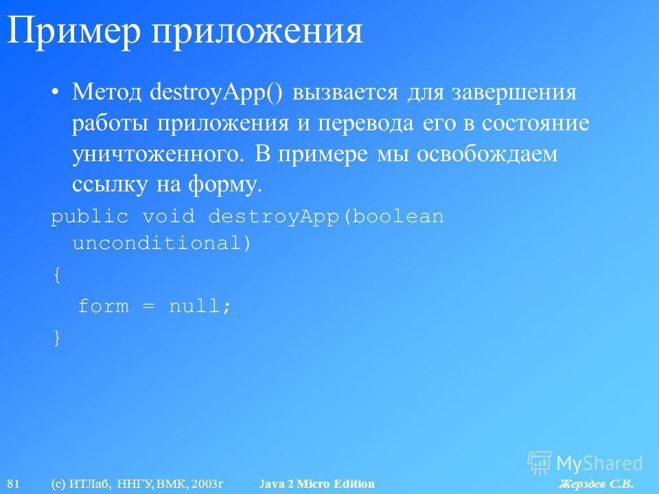 81 (с) ИТЛаб, ННГУ, ВМК, 2003г Java 2 Micro Edition Жерздев С.В. Пример приложения Метод destroyApp() вызвается для завершения работы приложения и перевода его в состояние уничтоженного. В примере мы освобождаем ссылку на форму. public void destroyAp