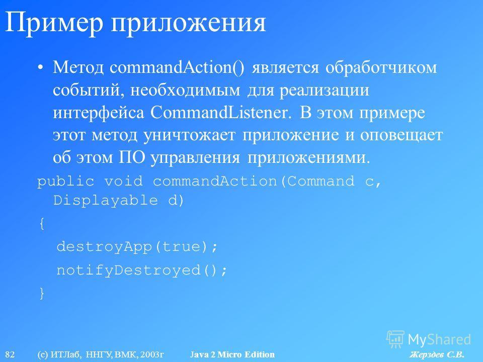 82 (с) ИТЛаб, ННГУ, ВМК, 2003г Java 2 Micro Edition Жерздев С.В. Пример приложения Метод commandAction() является обработчиком событий, необходимым для реализации интерфейса CommandListener. В этом примере этот метод уничтожает приложение и оповещает