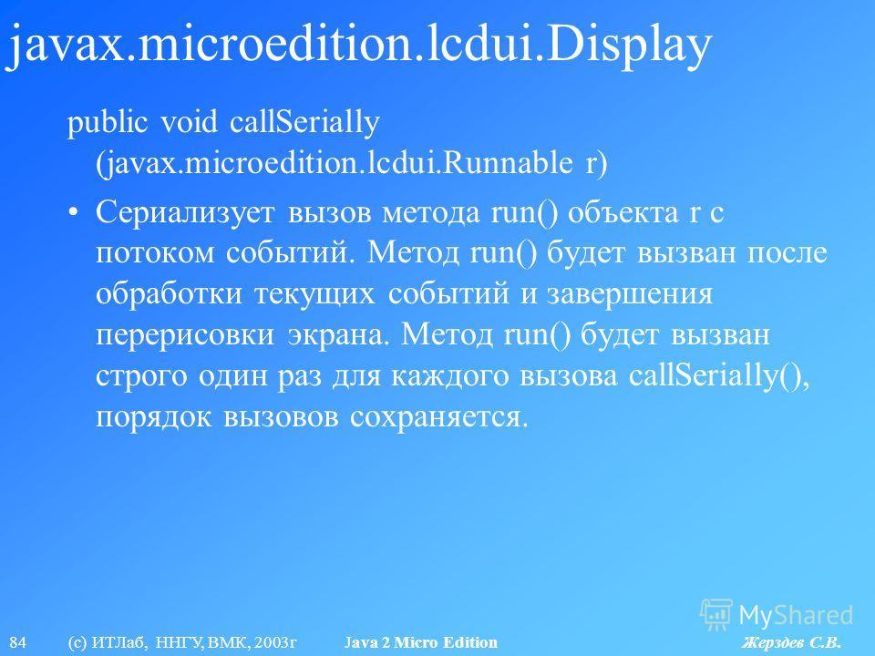 84 (с) ИТЛаб, ННГУ, ВМК, 2003г Java 2 Micro Edition Жерздев С.В. javax.microedition.lcdui.Display public void callSerially (javax.microedition.lcdui.Runnable r) Сериализует вызов метода run() объекта r с потоком событий. Метод run() будет вызван посл