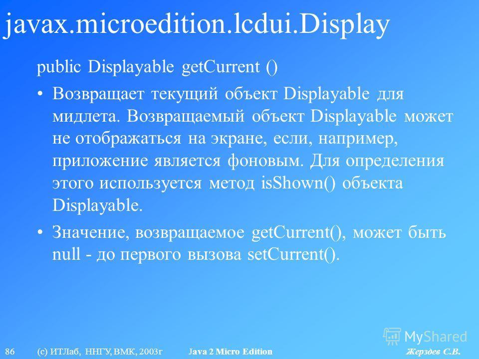 86 (с) ИТЛаб, ННГУ, ВМК, 2003г Java 2 Micro Edition Жерздев С.В. javax.microedition.lcdui.Display public Displayable getCurrent () Возвращает текущий объект Displayable для мидлета. Возвращаемый объект Displayable может не отображаться на экране, есл