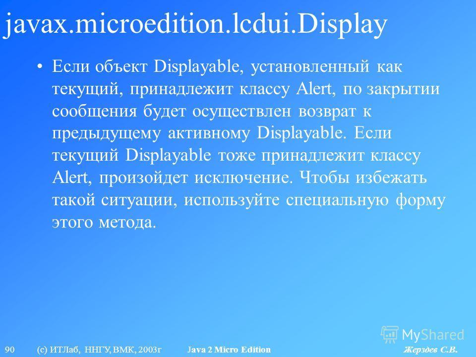 90 (с) ИТЛаб, ННГУ, ВМК, 2003г Java 2 Micro Edition Жерздев С.В. javax.microedition.lcdui.Display Если объект Displayable, установленный как текущий, принадлежит классу Alert, по закрытии сообщения будет осуществлен возврат к предыдущему активному Di