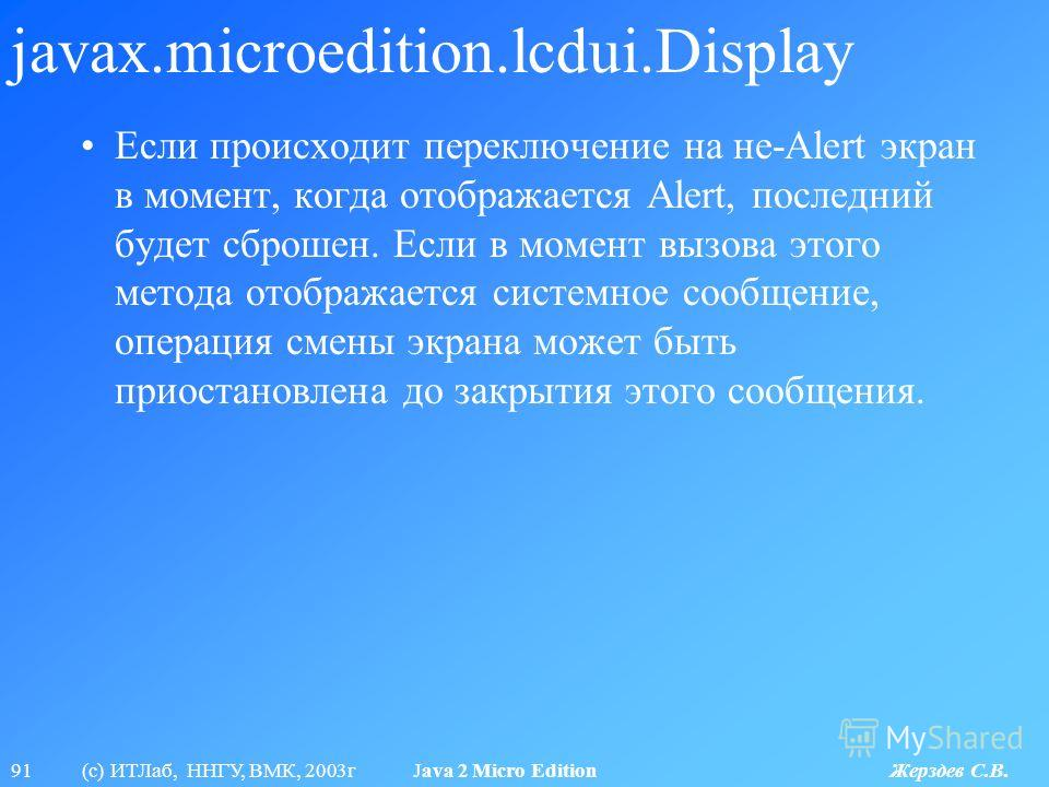 91 (с) ИТЛаб, ННГУ, ВМК, 2003г Java 2 Micro Edition Жерздев С.В. javax.microedition.lcdui.Display Если происходит переключение на не-Alert экран в момент, когда отображается Alert, последний будет сброшен. Если в момент вызова этого метода отображает