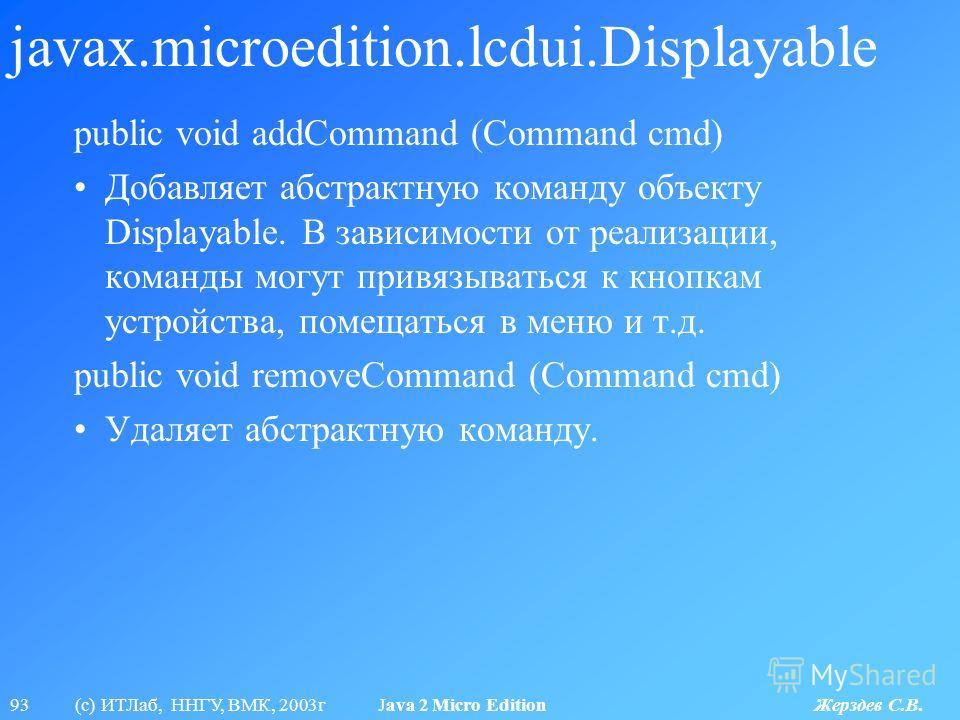 93 (с) ИТЛаб, ННГУ, ВМК, 2003г Java 2 Micro Edition Жерздев С.В. javax.microedition.lcdui.Displayable public void addCommand (Command cmd) Добавляет абстрактную команду объекту Displayable. В зависимости от реализации, команды могут привязываться к к