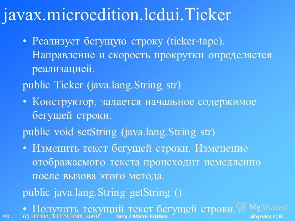 98 (с) ИТЛаб, ННГУ, ВМК, 2003г Java 2 Micro Edition Жерздев С.В. javax.microedition.lcdui.Ticker Реализует бегущую строку (ticker-tape). Направление и скорость прокрутки определяется реализацией. public Ticker (java.lang.String str) Конструктор, зада