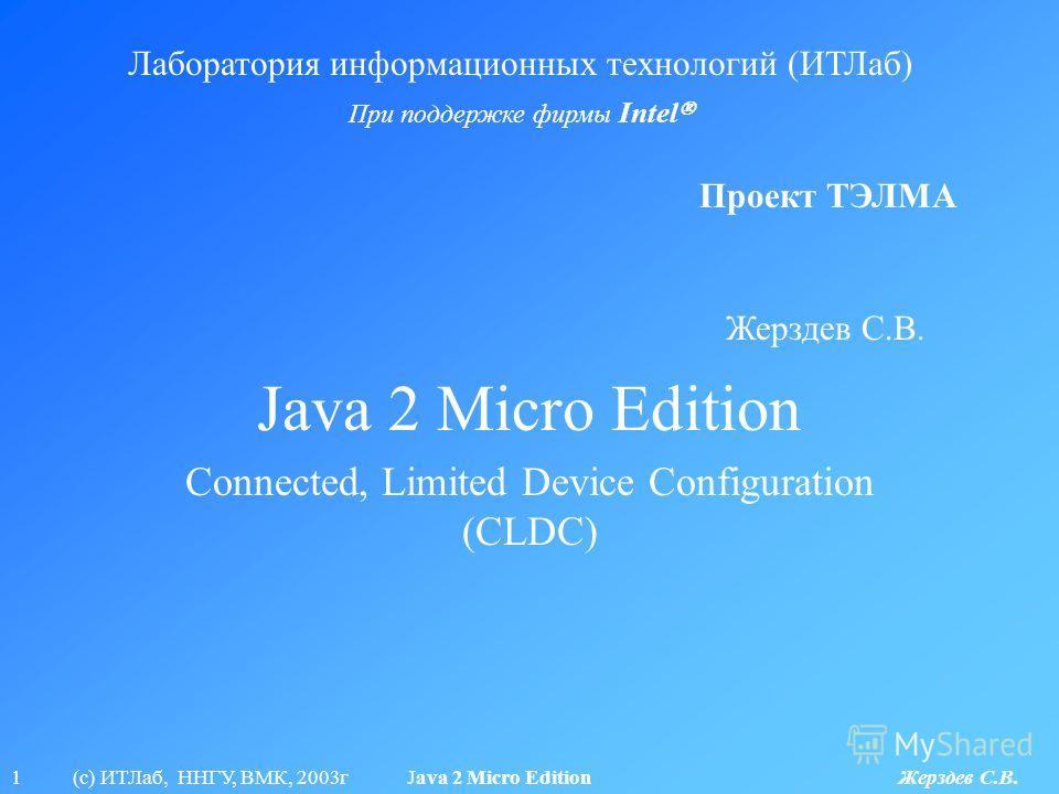 1 (с) ИТЛаб, ННГУ, ВМК, 2003г Java 2 Micro Edition Жерздев С.В. Java 2 Micro Edition Лаборатория информационных технологий (ИТЛаб) При поддержке фирмы Intel Проект ТЭЛМА Connected, Limited Device Configuration (CLDC) Жерздев С.В.