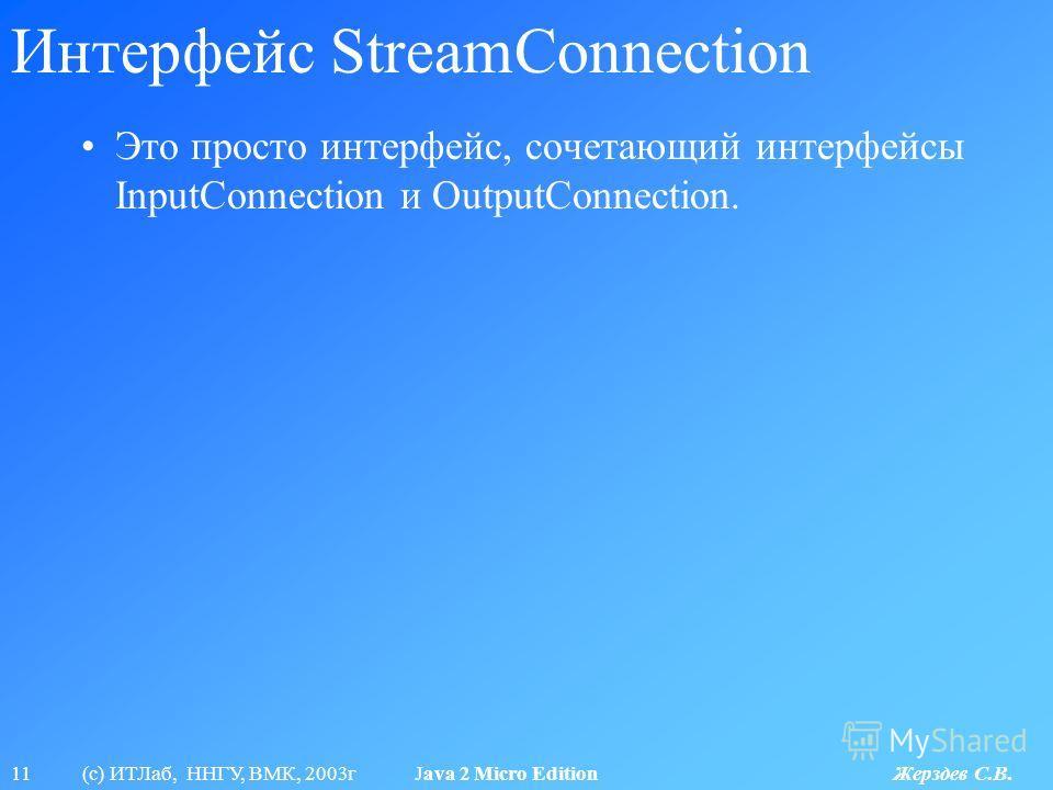 11 (с) ИТЛаб, ННГУ, ВМК, 2003г Java 2 Micro Edition Жерздев С.В. Интерфейс StreamConnection Это просто интерфейс, сочетающий интерфейсы InputConnection и OutputConnection.