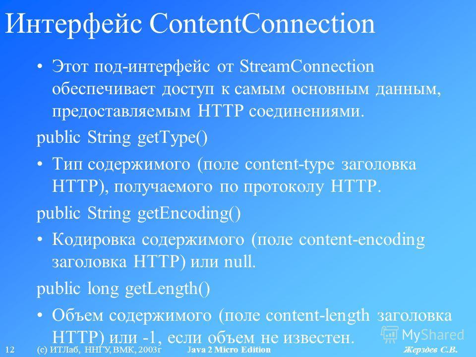 12 (с) ИТЛаб, ННГУ, ВМК, 2003г Java 2 Micro Edition Жерздев С.В. Интерфейс ContentConnection Этот под-интерфейс от StreamConnection обеспечивает доступ к самым основным данным, предоставляемым HTTP соединениями. public String getType() Тип содержимог