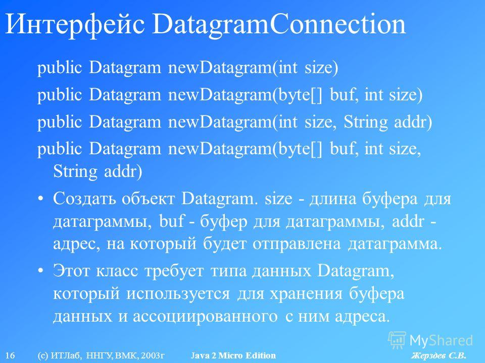 16 (с) ИТЛаб, ННГУ, ВМК, 2003г Java 2 Micro Edition Жерздев С.В. Интерфейс DatagramConnection public Datagram newDatagram(int size) public Datagram newDatagram(byte[] buf, int size) public Datagram newDatagram(int size, String addr) public Datagram n