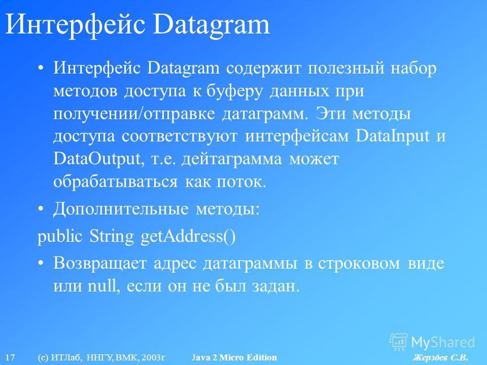 17 (с) ИТЛаб, ННГУ, ВМК, 2003г Java 2 Micro Edition Жерздев С.В. Интерфейс Datagram Интерфейс Datagram содержит полезный набор методов доступа к буферу данных при получении/отправке датаграмм. Эти методы доступа соответствуют интерфейсам DataInput и