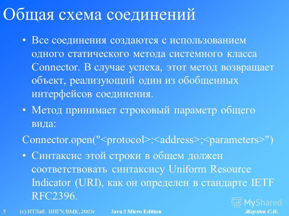 5 (с) ИТЛаб, ННГУ, ВМК, 2003г Java 2 Micro Edition Жерздев С.В. Общая схема соединений Все соединения создаются с использованием одного статического метода системного класса Connector. В случае успеха, этот метод возвращает объект, реализующий один и
