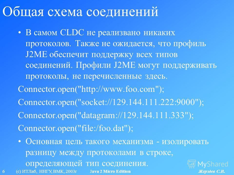 6 (с) ИТЛаб, ННГУ, ВМК, 2003г Java 2 Micro Edition Жерздев С.В. Общая схема соединений В самом CLDC не реализвано никаких протоколов. Также не ожидается, что профиль J2ME обеспечит поддержку всех типов соединений. Профили J2ME могут поддерживать прот