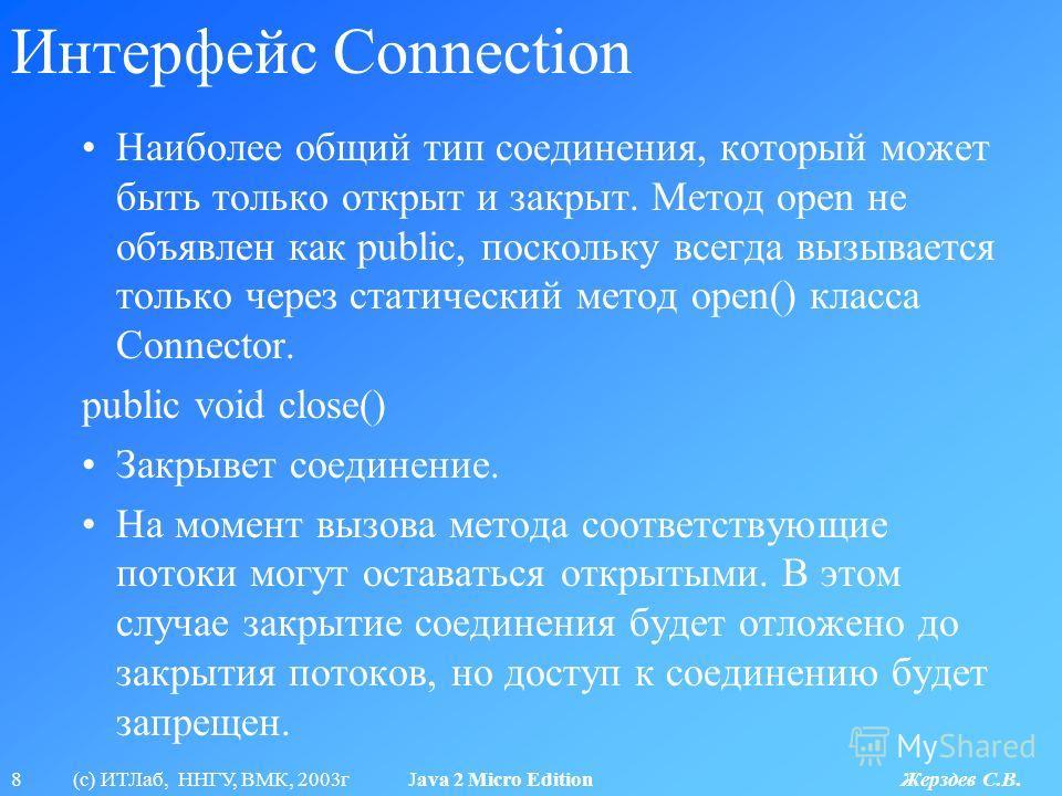 8 (с) ИТЛаб, ННГУ, ВМК, 2003г Java 2 Micro Edition Жерздев С.В. Интерфейс Connection Наиболее общий тип соединения, который может быть только открыт и закрыт. Метод open не объявлен как public, поскольку всегда вызывается только через статический мет