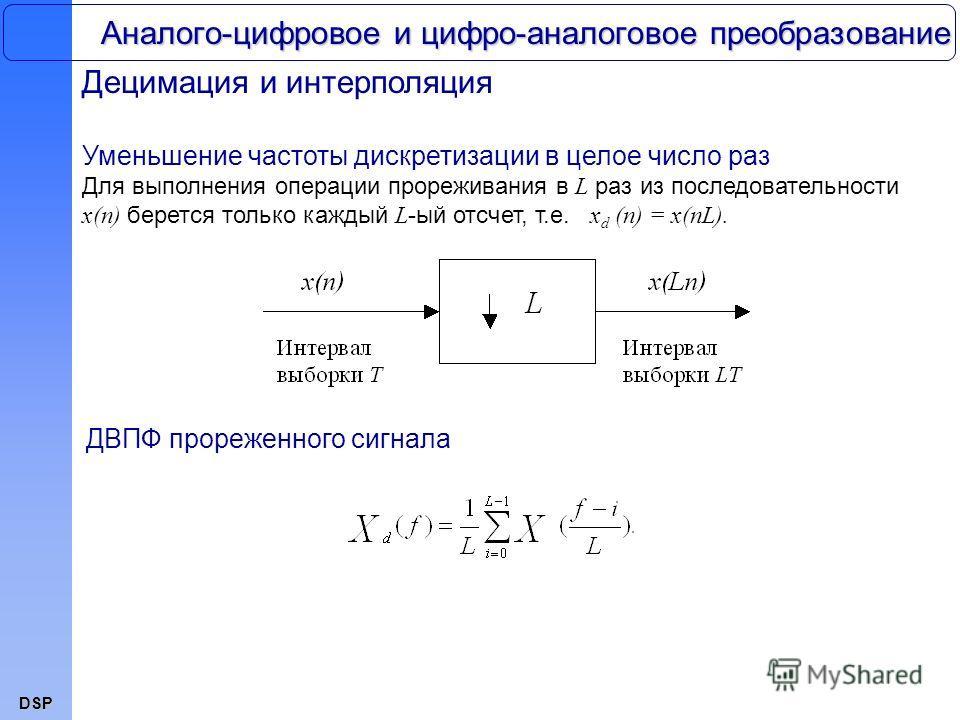 DSP Аналого-цифровое и цифро-аналоговое преобразование Децимация и интерполяция Уменьшение частоты дискретизации в целое число раз Для выполнения операции прореживания в L раз из последовательности x(n) берется только каждый L -ый отсчет, т.е. x d (n