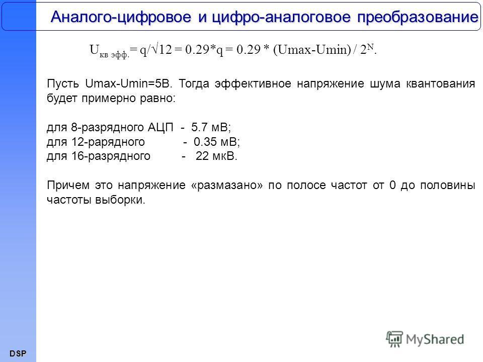 DSP Пусть Umax-Umin=5В. Тогда эффективное напряжение шума квантования будет примерно равно: для 8-разрядного АЦП - 5.7 мВ; для 12-рарядного - 0.35 мВ; для 16-разрядного - 22 мкВ. Причем это напряжение «размазано» по полосе частот от 0 до половины час