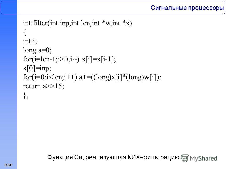 DSP int filter(int inp,int len,int *w,int *x) { int i; long a=0; for(i=len-1;i>0;i--) x[i]=x[i-1]; x[0]=inp; for(i=0;i>15; }, Функция Си, реализующая КИХ-фильтрацию Сигнальные процессоры