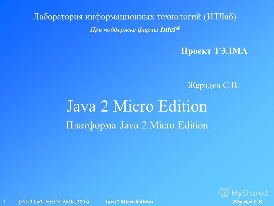 1 (с) ИТЛаб, ННГУ, ВМК, 2003г Java 2 Micro Edition Жерздев С.В. Java 2 Micro Edition Лаборатория информационных технологий (ИТЛаб) При поддержке фирмы Intel Проект ТЭЛМА Платформа Java 2 Micro Edition Жерздев С.В.
