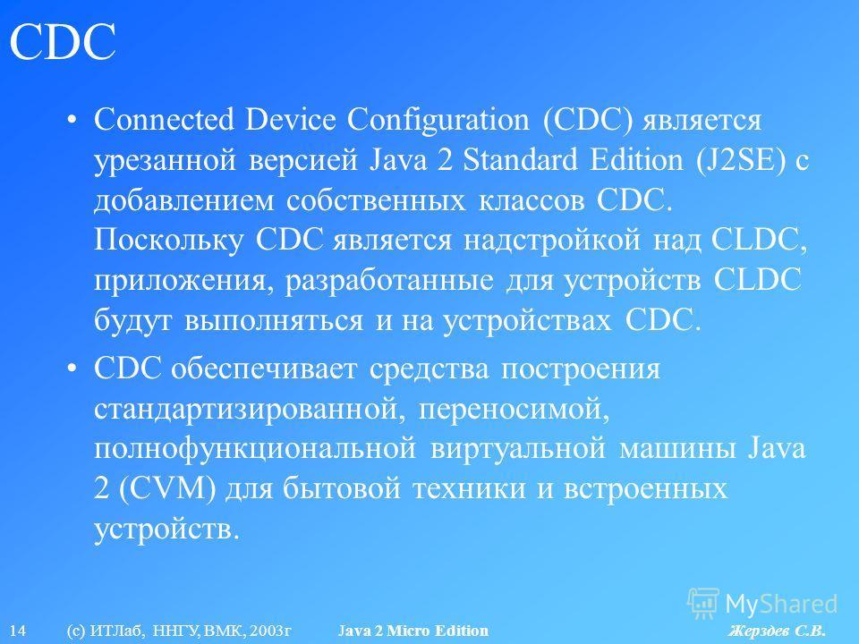 14 (с) ИТЛаб, ННГУ, ВМК, 2003г Java 2 Micro Edition Жерздев С.В. CDC Connected Device Configuration (CDC) является урезанной версией Java 2 Standard Edition (J2SE) с добавлением собственных классов CDC. Поскольку CDC является надстройкой над CLDC, пр