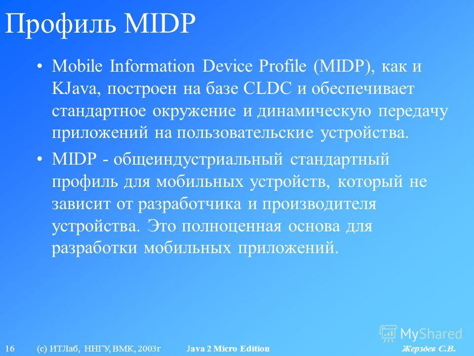 16 (с) ИТЛаб, ННГУ, ВМК, 2003г Java 2 Micro Edition Жерздев С.В. Профиль MIDP Mobile Information Device Profile (MIDP), как и KJava, построен на базе CLDC и обеспечивает стандартное окружение и динамическую передачу приложений на пользовательские уст