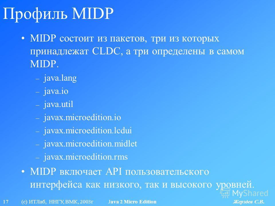 17 (с) ИТЛаб, ННГУ, ВМК, 2003г Java 2 Micro Edition Жерздев С.В. Профиль MIDP MIDP состоит из пакетов, три из которых принадлежат CLDC, а три определены в самом MIDP. – java.lang – java.io – java.util – javax.microedition.io – javax.microedition.lcdu