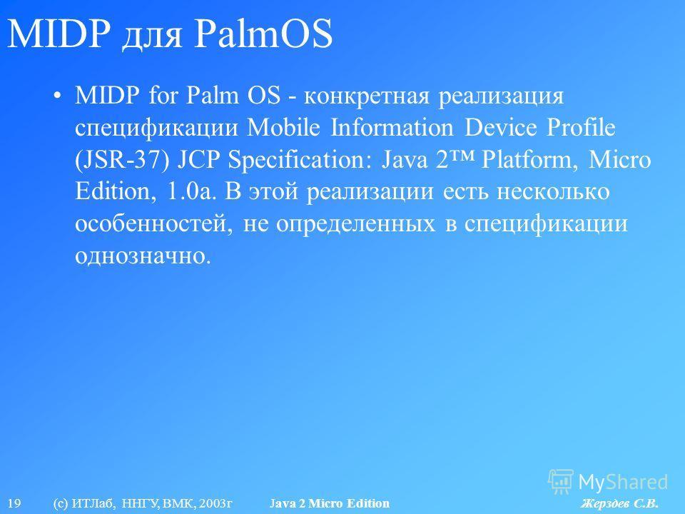 19 (с) ИТЛаб, ННГУ, ВМК, 2003г Java 2 Micro Edition Жерздев С.В. MIDP для PalmOS MIDP for Palm OS - конкретная реализация спецификации Mobile Information Device Profile (JSR-37) JCP Specification: Java 2 Platform, Micro Edition, 1.0a. В этой реализац
