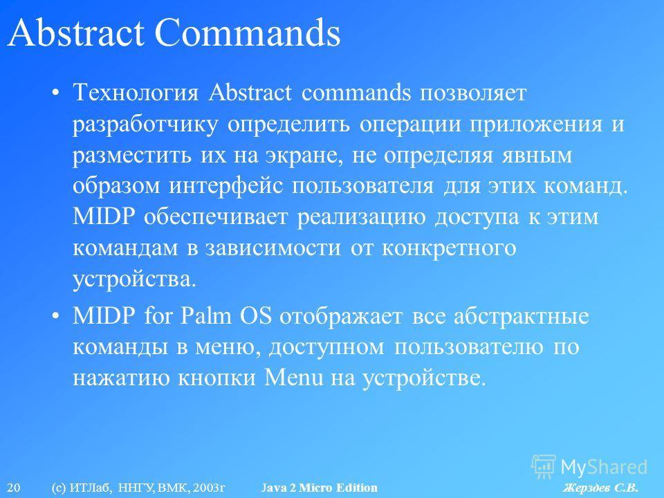 20 (с) ИТЛаб, ННГУ, ВМК, 2003г Java 2 Micro Edition Жерздев С.В. Abstract Commands Технология Abstract commands позволяет разработчику определить операции приложения и разместить их на экране, не определяя явным образом интерфейс пользователя для эти