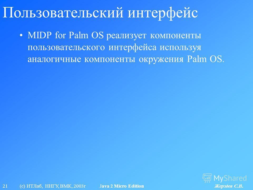 21 (с) ИТЛаб, ННГУ, ВМК, 2003г Java 2 Micro Edition Жерздев С.В. Пользовательский интерфейс MIDP for Palm OS реализует компоненты пользовательского интерфейса используя аналогичные компоненты окружения Palm OS.