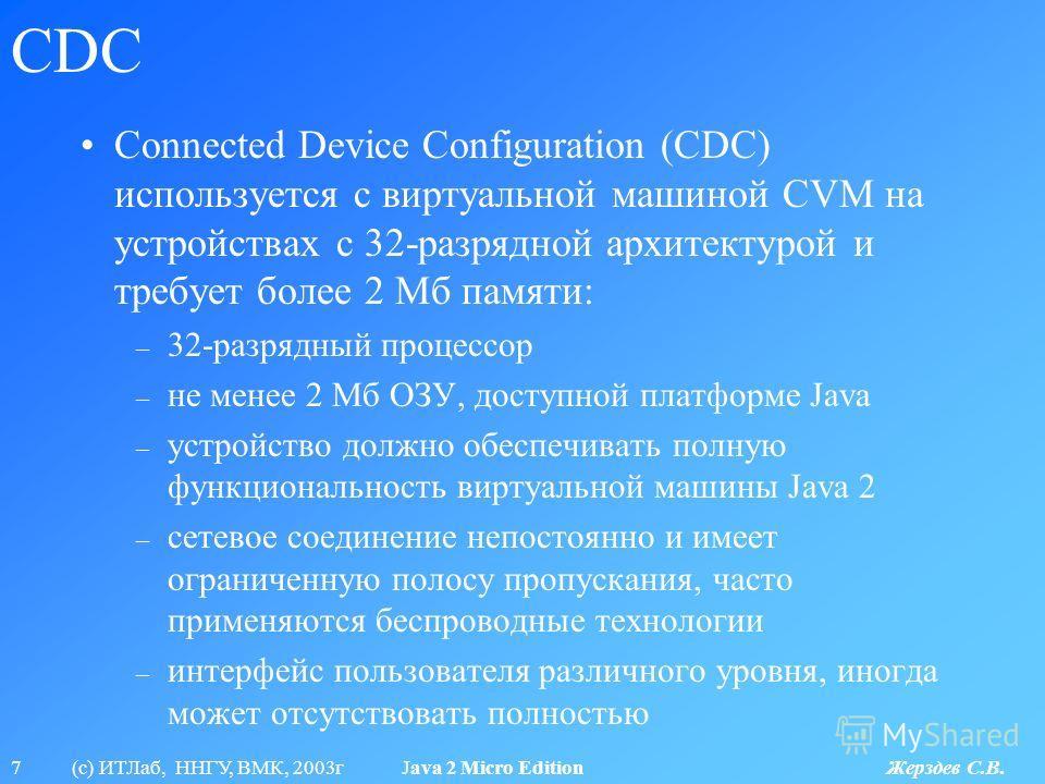 7 (с) ИТЛаб, ННГУ, ВМК, 2003г Java 2 Micro Edition Жерздев С.В. CDC Connected Device Configuration (CDC) используется с виртуальной машиной CVM на устройствах с 32-разрядной архитектурой и требует более 2 Мб памяти: – 32-разрядный процессор – не мене