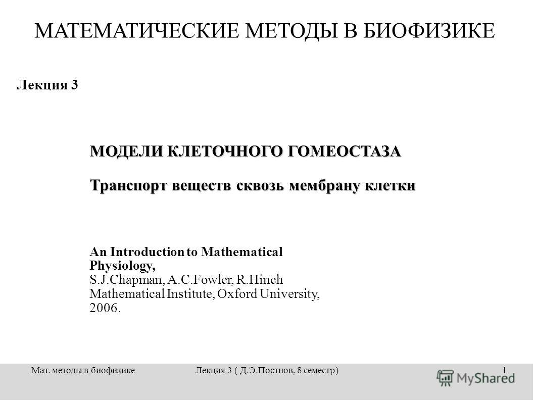 Мат. методы в биофизикеЛекция 3 ( Д.Э.Постнов, 8 семестр)1 Лекция 3 МОДЕЛИ КЛЕТОЧНОГО ГОМЕОСТАЗА Транспорт веществ сквозь мембрану клетки An Introduction to Mathematical Physiology, S.J.Chapman, A.C.Fowler, R.Hinch Mathematical Institute, Oxford Univ