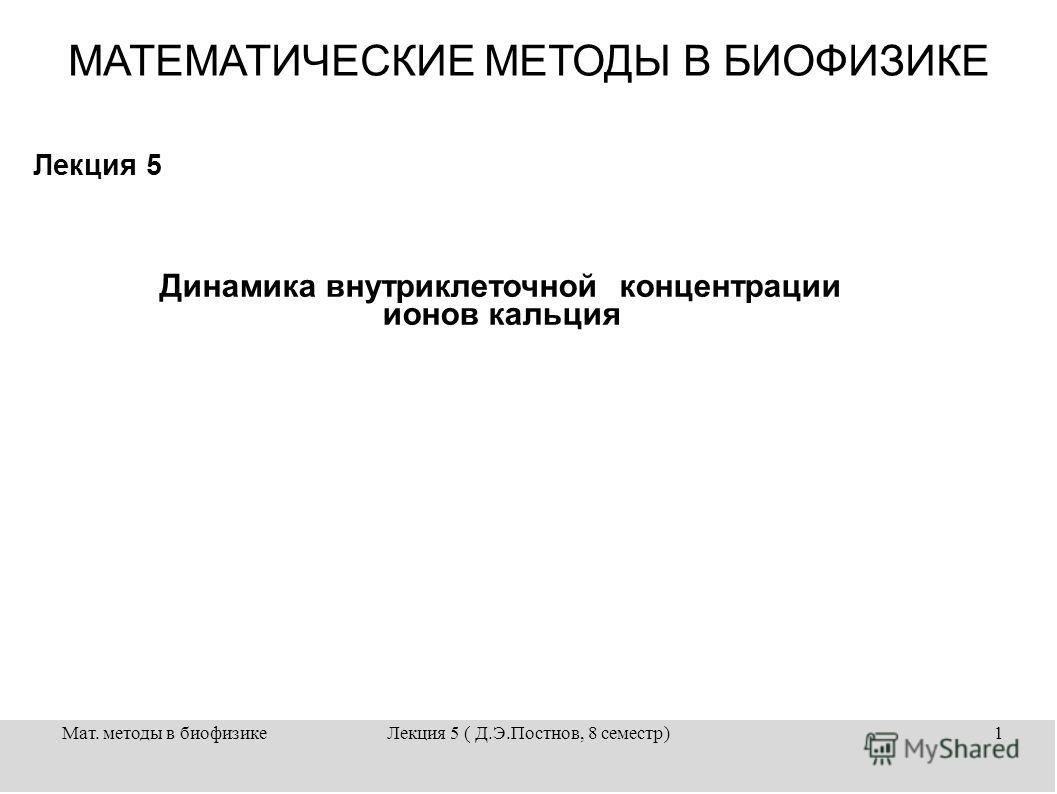Мат. методы в биофизикеЛекция 5 ( Д.Э.Постнов, 8 семестр)1 Лекция 5 МАТЕМАТИЧЕСКИЕ МЕТОДЫ В БИОФИЗИКЕ Динамика внутриклеточной концентрации ионов кальция