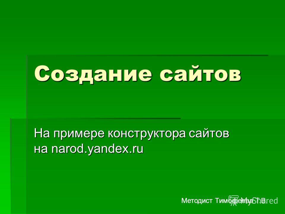 Создание сайтов На примере конструктора сайтов на narod.yandex.ru Методист Тимофеева Т.В.