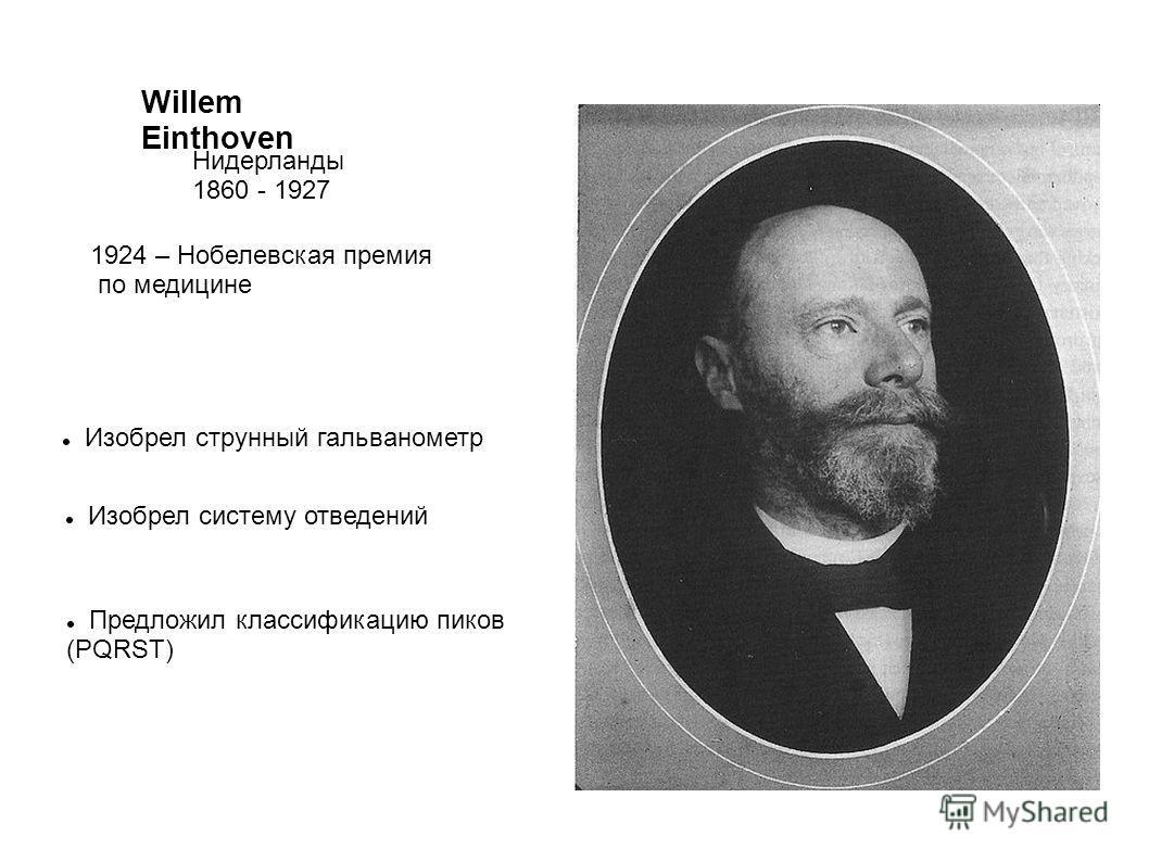 Willem Einthoven Нидерланды 1860 - 1927 1924 – Нобелевская премия по медицине Изобрел струнный гальванометр Изобрел систему отведений Предложил классификацию пиков (PQRST)