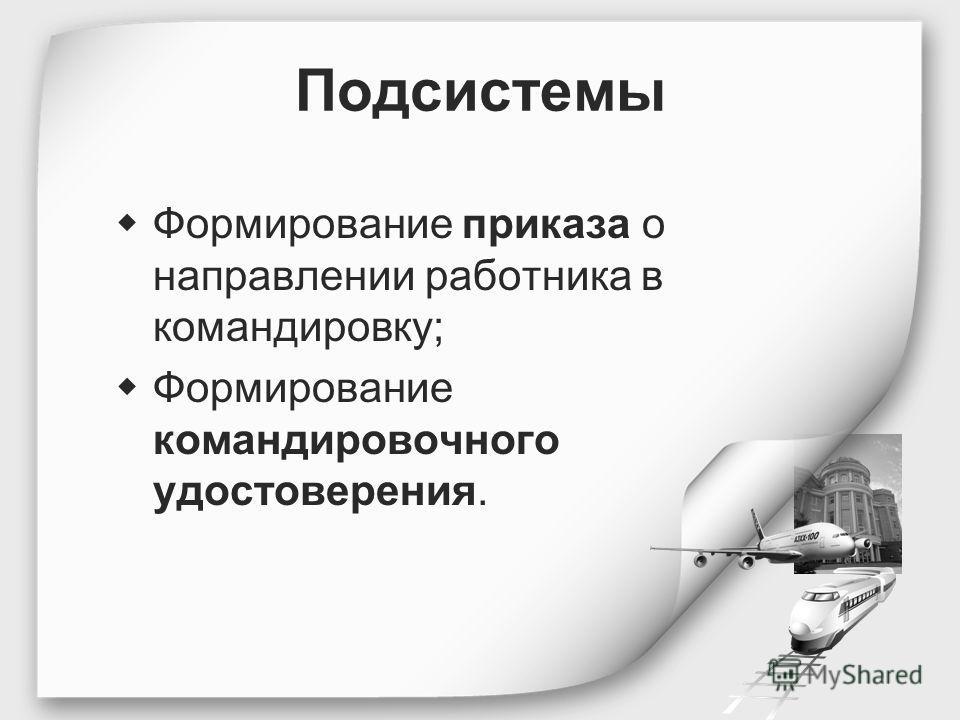 Подсистемы Формирование приказа о направлении работника в командировку; Формирование командировочного удостоверения.
