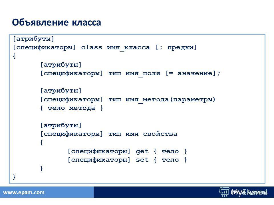 EPAM Systemswww.epam.com Объявление класса [атрибуты] [спецификаторы] class имя_класса [: предки] { [атрибуты] [спецификаторы] тип имя_поля [= значение]; [атрибуты] [спецификаторы] тип имя_метода(параметры) { тело метода } [атрибуты] [спецификаторы]