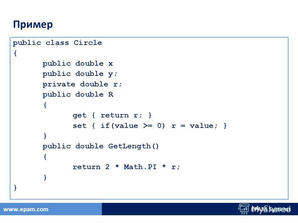 EPAM Systemswww.epam.com Пример public class Circle { public double x public double y; private double r; public double R { get { return r; } set { if(value >= 0) r = value; } } public double GetLength() { return 2 * Math.PI * r; }