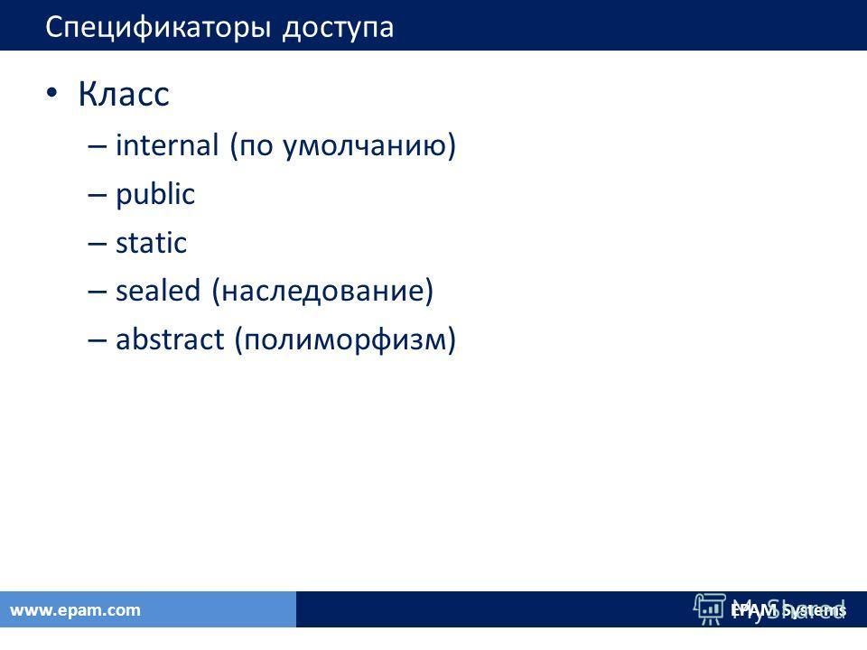 EPAM Systemswww.epam.com Спецификаторы доступа Класс – internal (по умолчанию) – public – static – sealed (наследование) – abstract (полиморфизм)