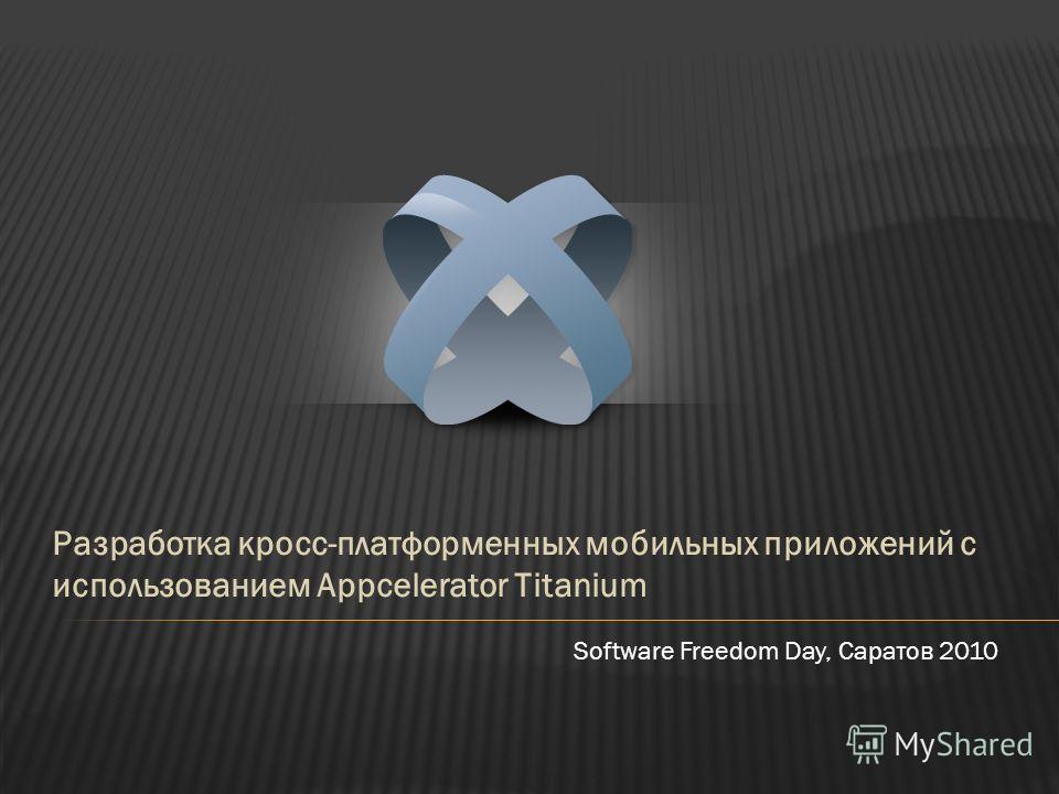 Разработка кросс-платформенных мобильных приложений с использованием Appcelerator Titanium Software Freedom Day, Саратов 2010