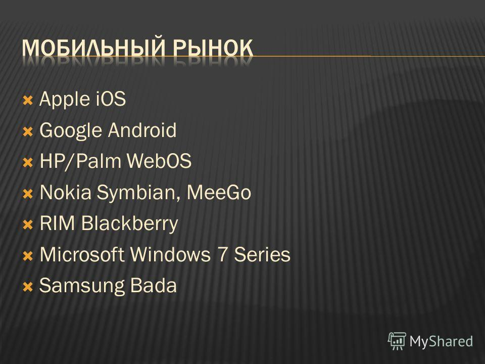 Apple iOS Google Android HP/Palm WebOS Nokia Symbian, MeeGo RIM Blackberry Microsoft Windows 7 Series Samsung Bada