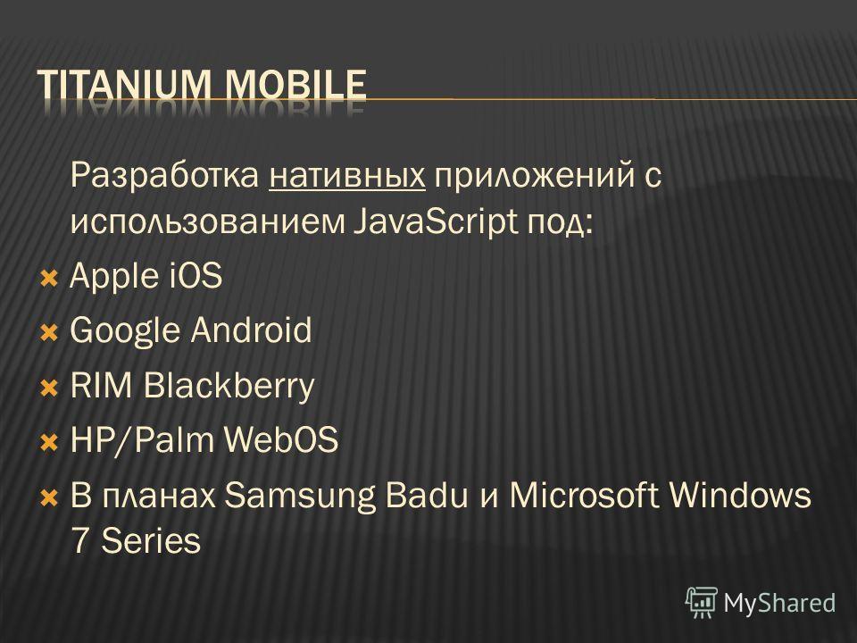 Разработка нативных приложений с использованием JavaScript под: Apple iOS Google Android RIM Blackberry HP/Palm WebOS В планах Samsung Badu и Microsoft Windows 7 Series