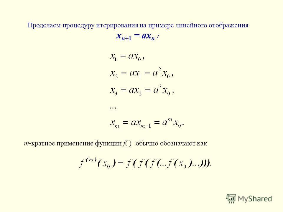Проделаем процедуру итерирования на примере линейного отображения x n+1 = ax n : m-кратное применение функции f( ) обычно обозначают как