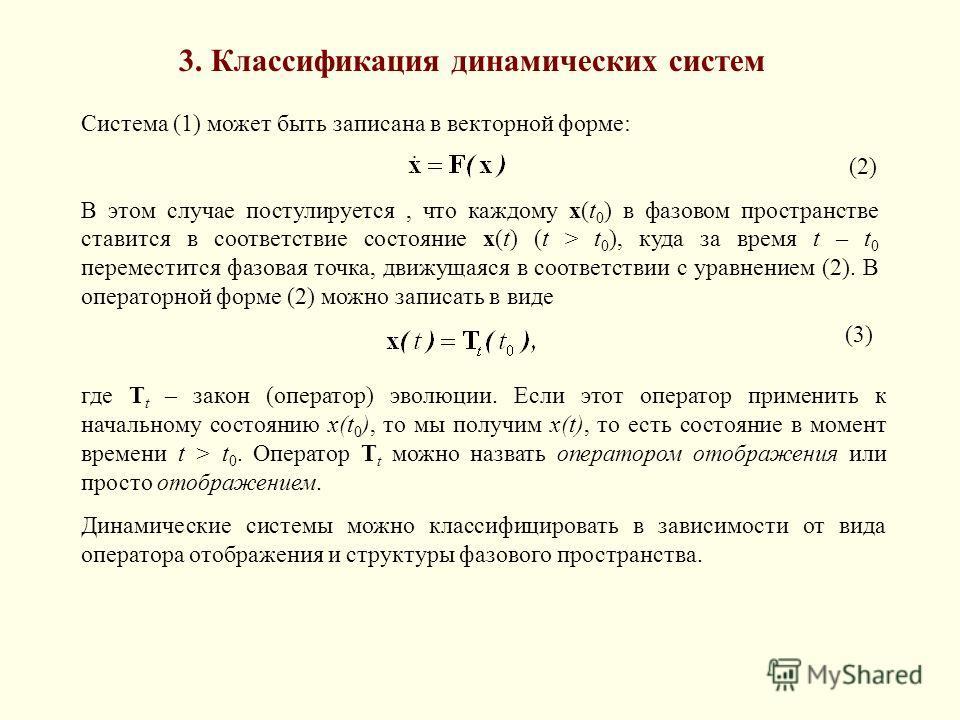 3. Классификация динамических систем Система (1) может быть записана в векторной форме: (2) В этом случае постулируется, что каждому x(t 0 ) в фазовом пространстве ставится в соответствие состояние x(t) (t > t 0 ), куда за время t – t 0 переместится