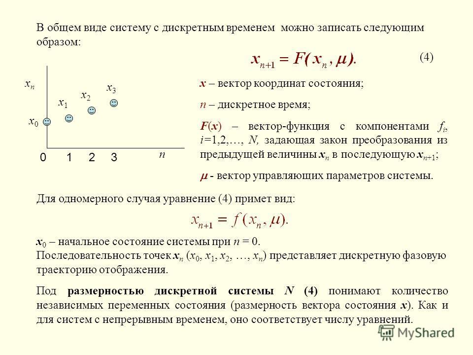 xnxn x0x0 n 012 x1x1 x2x2 x3x3 3 В общем виде систему с дискретным временем можно записать следующим образом: (4) x – вектор координат состояния; n – дискретное время; F(x) – вектор-функция с компонентами f i, i=1,2,…, N, задающая закон преобразовани