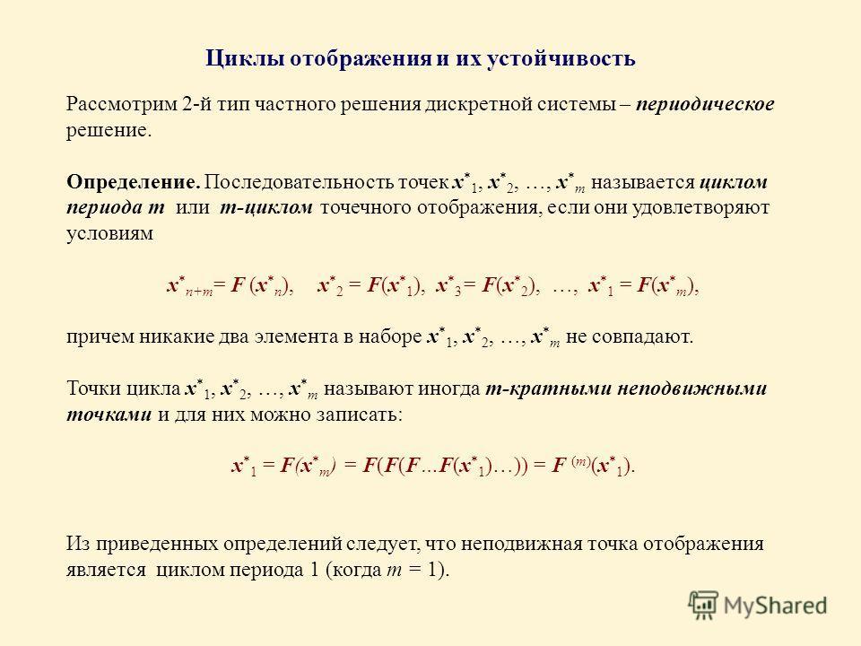 Рассмотрим 2-й тип частного решения дискретной системы – периодическое решение. Определение. Последовательность точек x * 1, x * 2, …, x * m называется циклом периода m или m-циклом точечного отображения, если они удовлетворяют условиям x * n+m = F (
